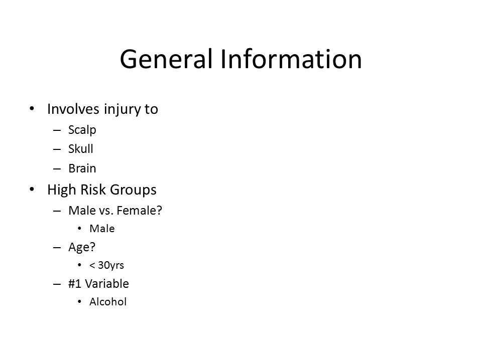 General Information Involves injury to – Scalp – Skull – Brain High Risk Groups – Male vs. Female? Male – Age? < 30yrs – #1 Variable Alcohol