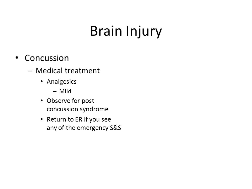 Brain Injury Concussion – Medical treatment Analgesics – Mild Observe for post- concussion syndrome Return to ER if you see any of the emergency S&S