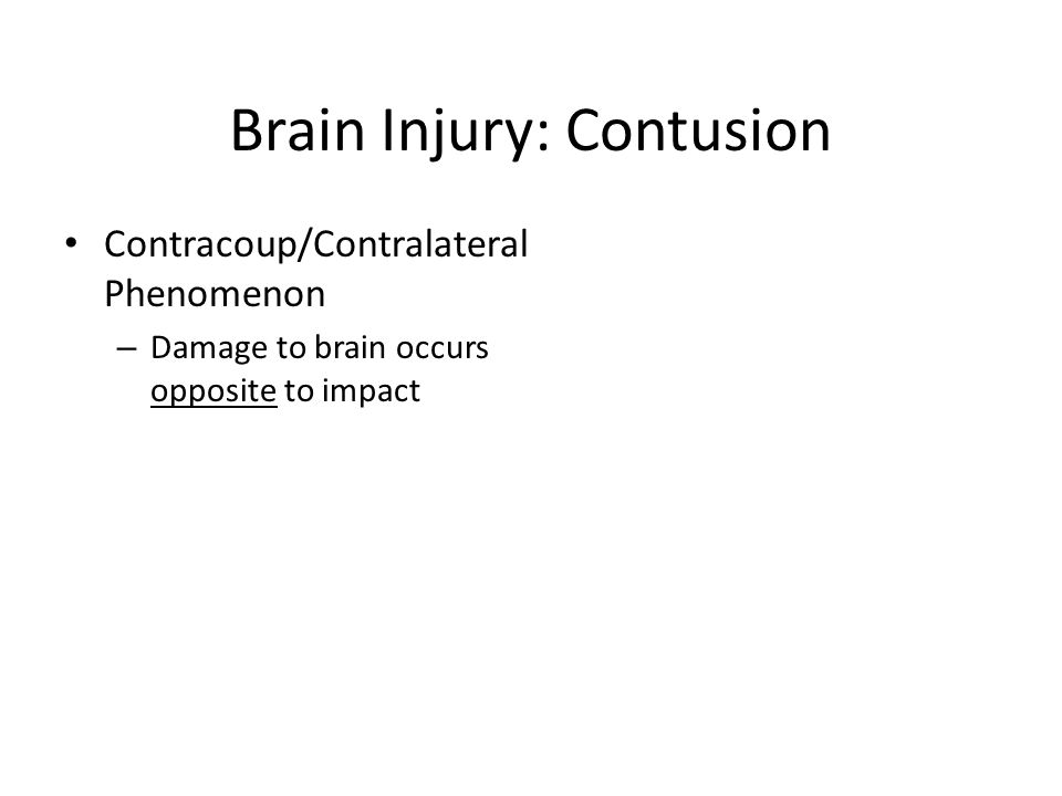 Brain Injury: Contusion Contracoup/Contralateral Phenomenon – Damage to brain occurs opposite to impact