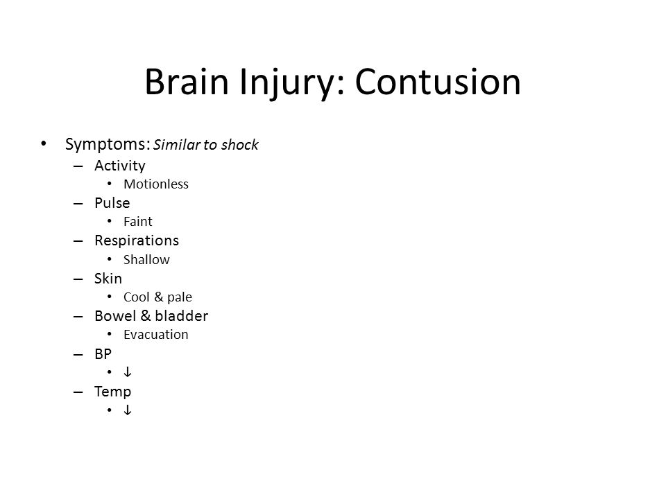 Brain Injury: Contusion Symptoms: Similar to shock – Activity Motionless – Pulse Faint – Respirations Shallow – Skin Cool & pale – Bowel & bladder Eva