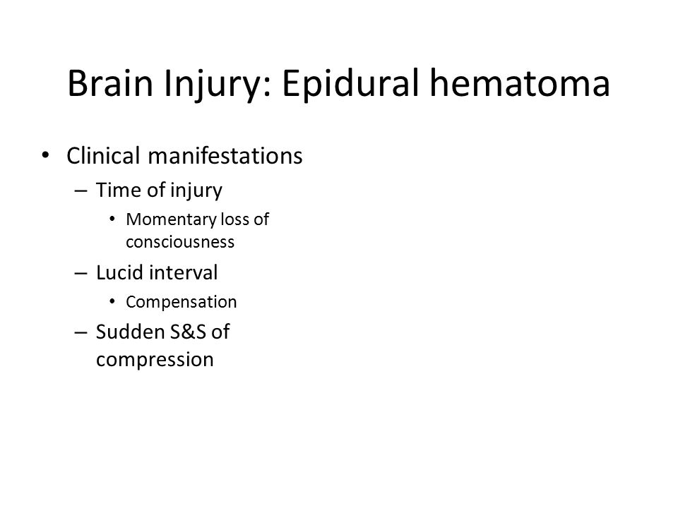 Brain Injury: Epidural hematoma Clinical manifestations – Time of injury Momentary loss of consciousness – Lucid interval Compensation – Sudden S&S of