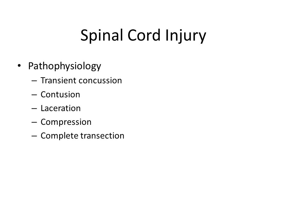 Spinal Cord Injury Pathophysiology – Transient concussion – Contusion – Laceration – Compression – Complete transection