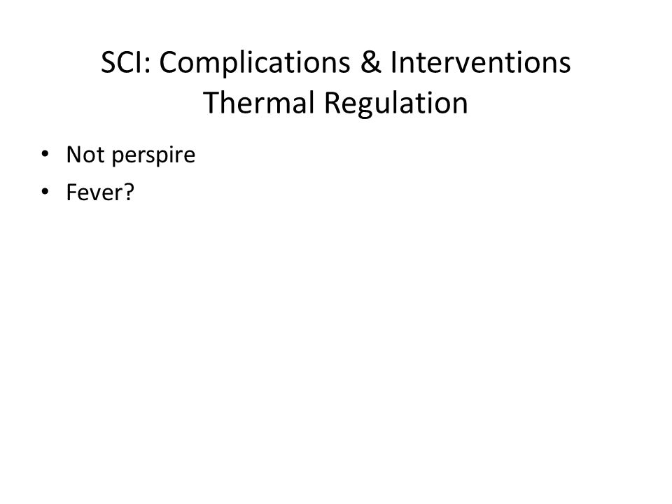 SCI: Complications & Interventions Thermal Regulation Not perspire Fever?