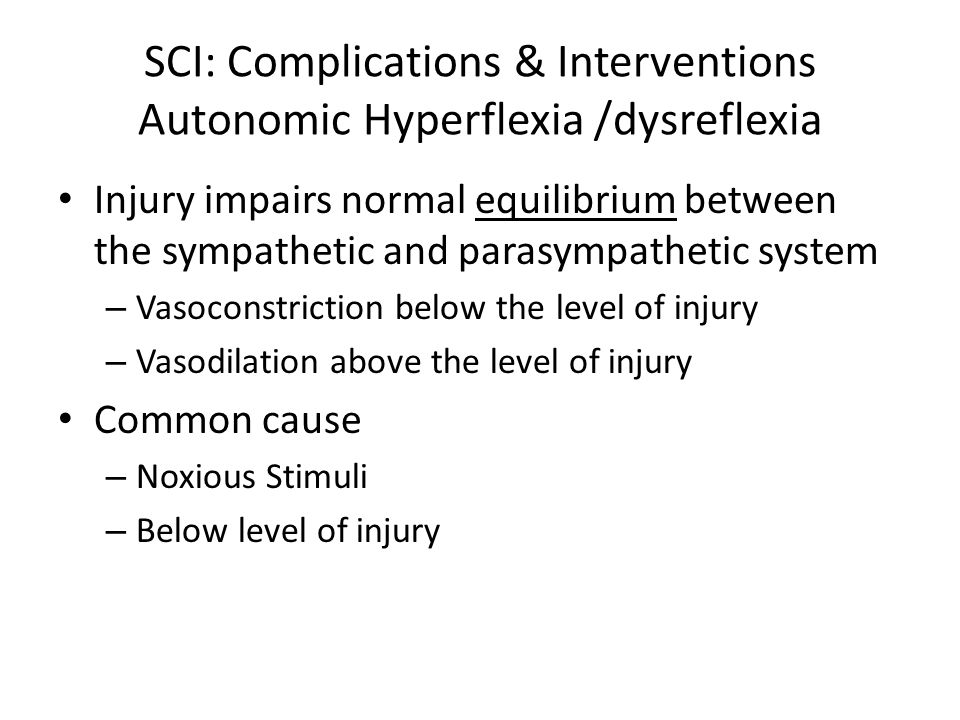 SCI: Complications & Interventions Autonomic Hyperflexia /dysreflexia Injury impairs normal equilibrium between the sympathetic and parasympathetic sy