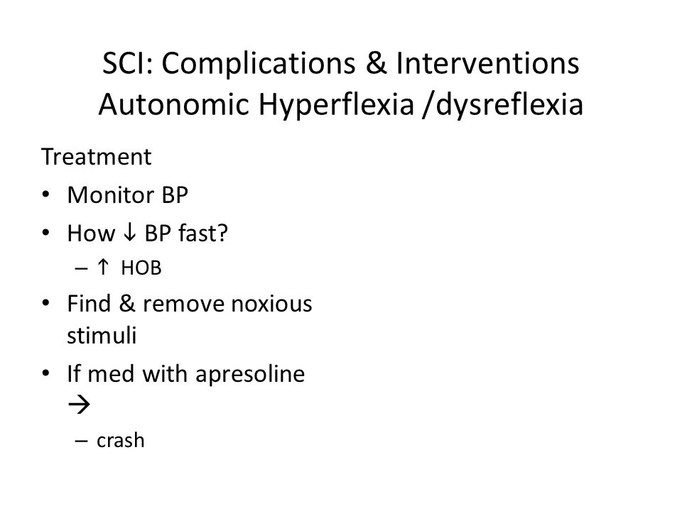 SCI: Complications & Interventions Autonomic Hyperflexia /dysreflexia Treatment Monitor BP How  BP fast? –  HOB Find & remove noxious stimuli If med