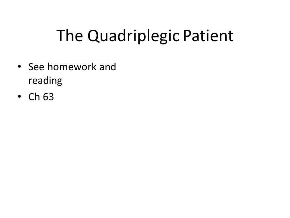 The Quadriplegic Patient See homework and reading Ch 63