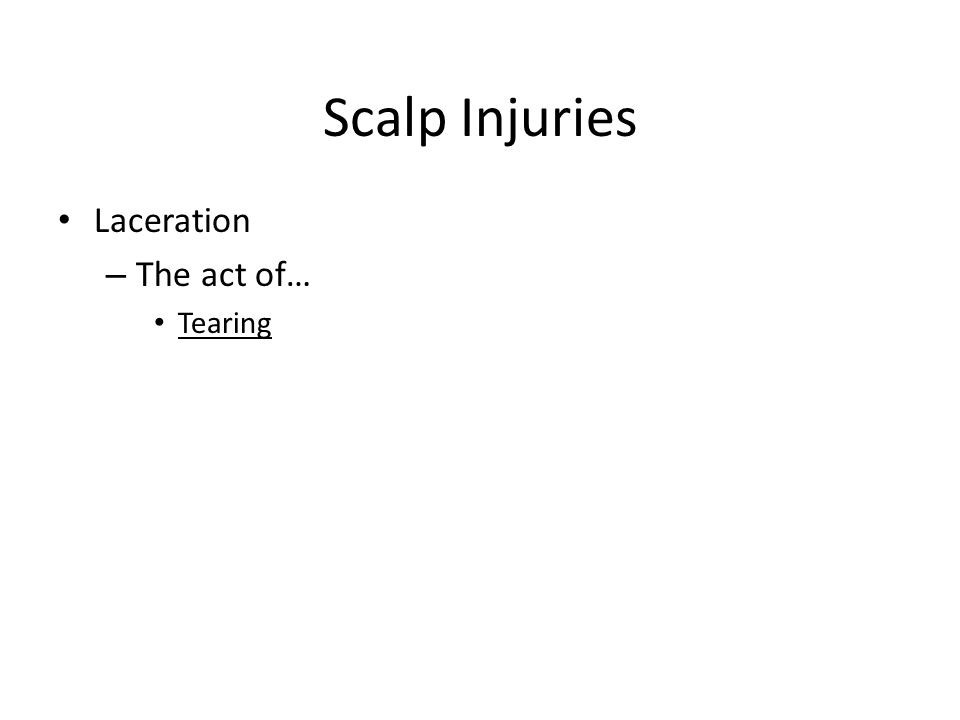 Scalp Injuries Laceration – The act of… Tearing