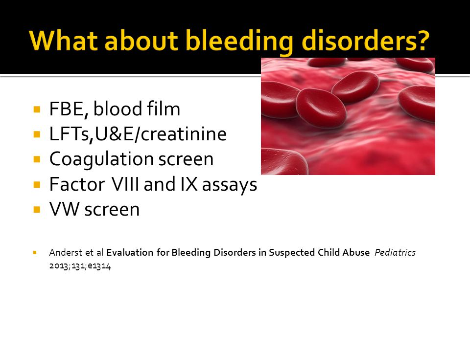  FBE, blood film  LFTs,U&E/creatinine  Coagulation screen  Factor VIII and IX assays  VW screen  Anderst et al Evaluation for Bleeding Disorders in Suspected Child Abuse Pediatrics 2013;131;e1314
