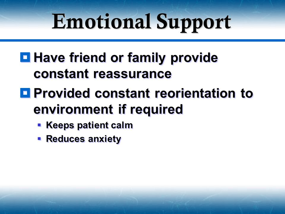 Emotional Support  Have friend or family provide constant reassurance  Provided constant reorientation to environment if required  Keeps patient ca