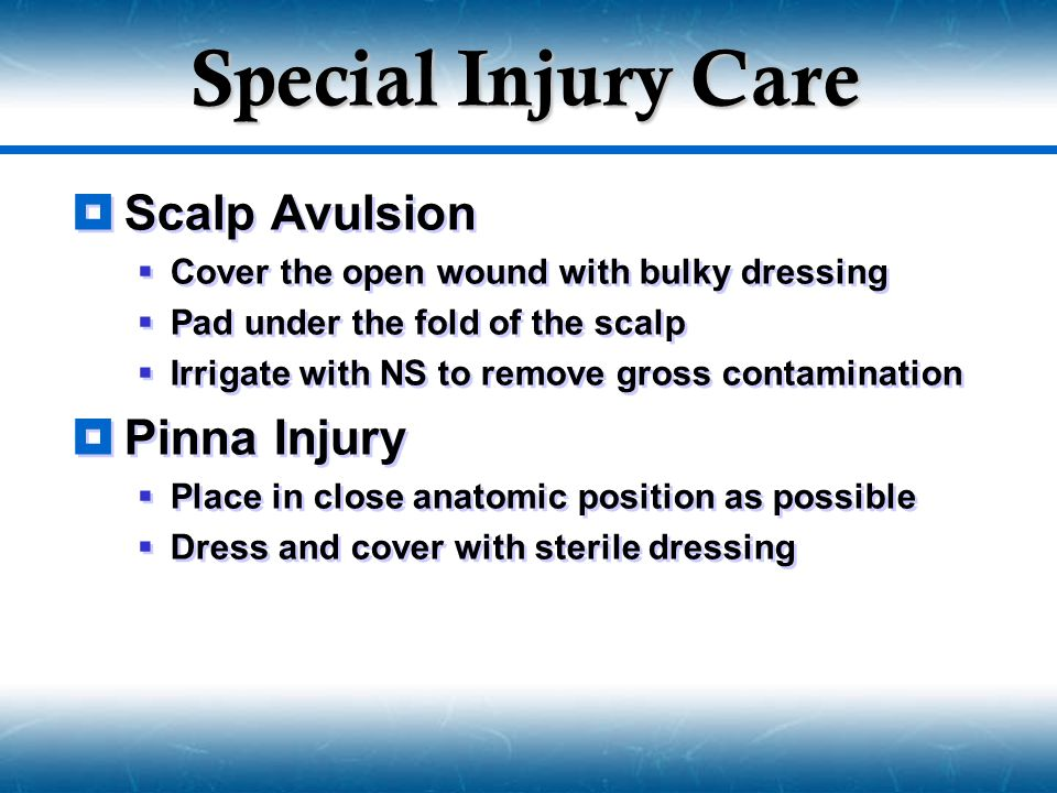 Special Injury Care  Scalp Avulsion  Cover the open wound with bulky dressing  Pad under the fold of the scalp  Irrigate with NS to remove gross c