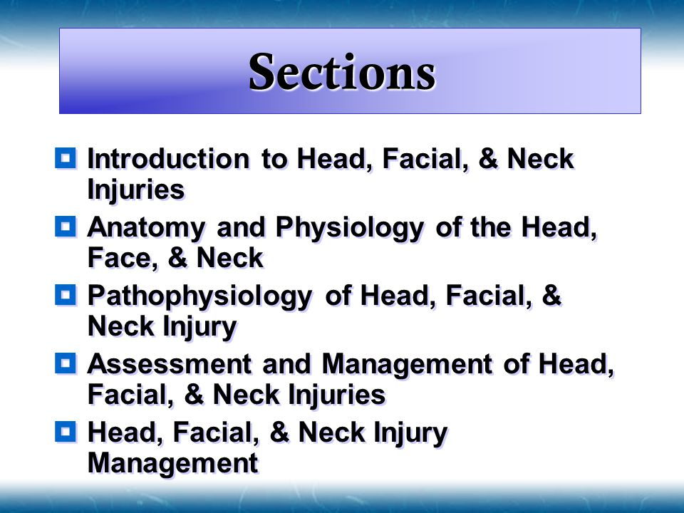 Sections  Introduction to Head, Facial, & Neck Injuries  Anatomy and Physiology of the Head, Face, & Neck  Pathophysiology of Head, Facial, & Neck