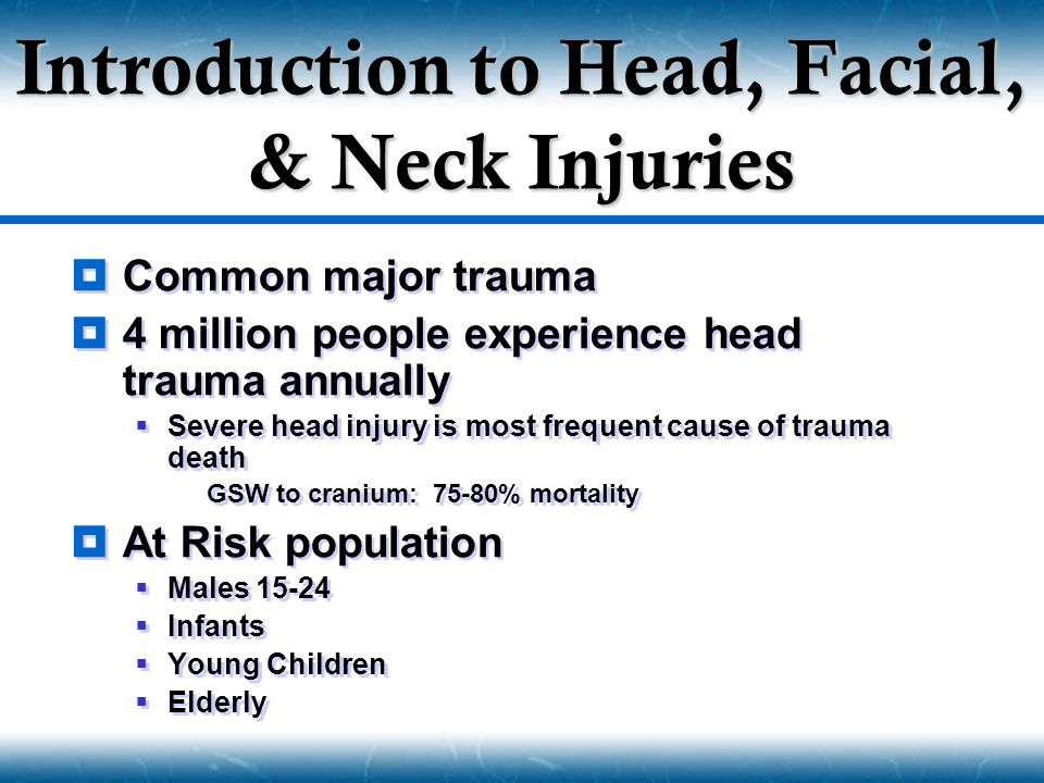  Common major trauma  4 million people experience head trauma annually  Severe head injury is most frequent cause of trauma death  GSW to cranium:
