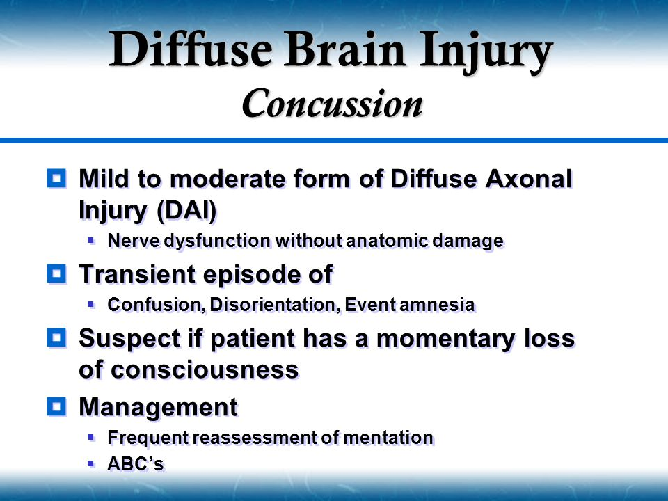  Mild to moderate form of Diffuse Axonal Injury (DAI)  Nerve dysfunction without anatomic damage  Transient episode of  Confusion, Disorientation,