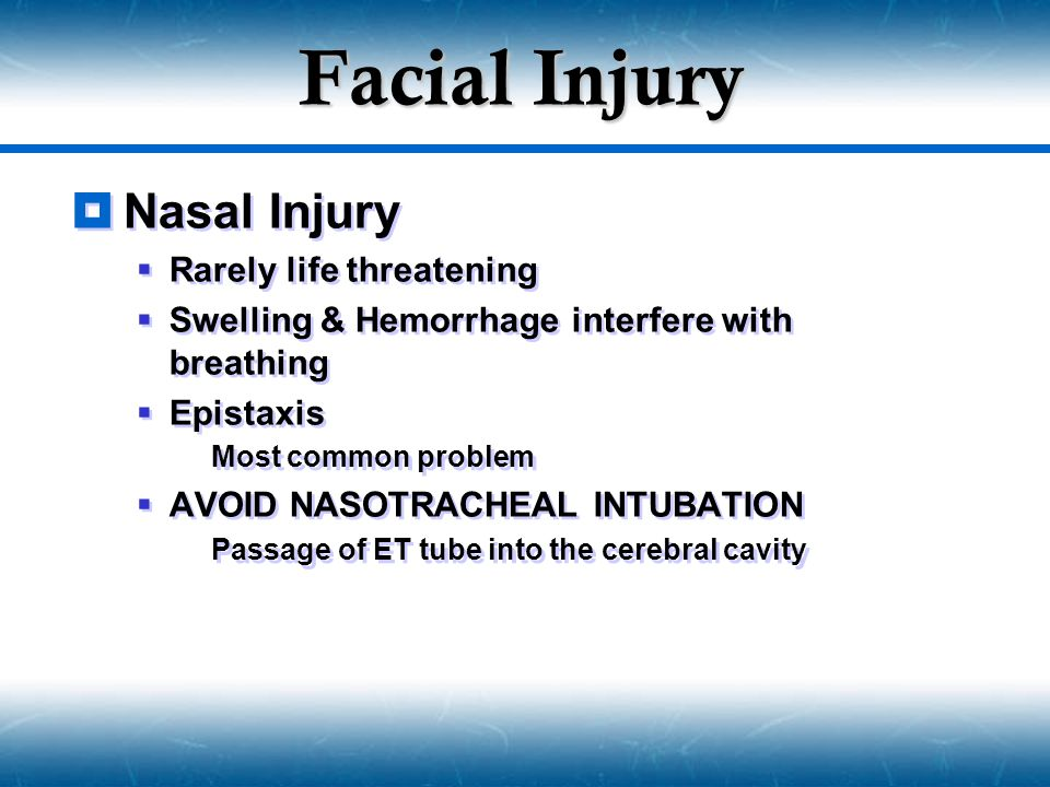 Facial Injury  Nasal Injury  Rarely life threatening  Swelling & Hemorrhage interfere with breathing  Epistaxis  Most common problem  AVOID NASO