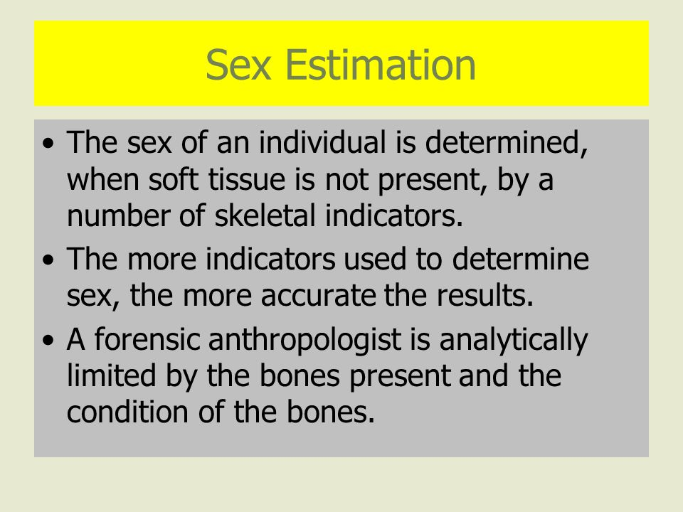 Sex Estimation The sex of an individual is determined, when soft tissue is not present, by a number of skeletal indicators.