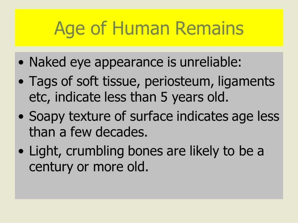 Age of Human Remains Naked eye appearance is unreliable: Tags of soft tissue, periosteum, ligaments etc, indicate less than 5 years old.