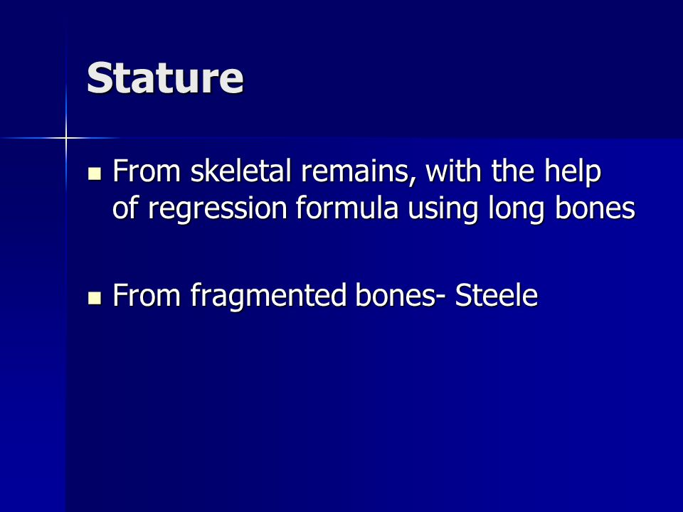 Stature From skeletal remains, with the help of regression formula using long bones From skeletal remains, with the help of regression formula using long bones From fragmented bones- Steele From fragmented bones- Steele