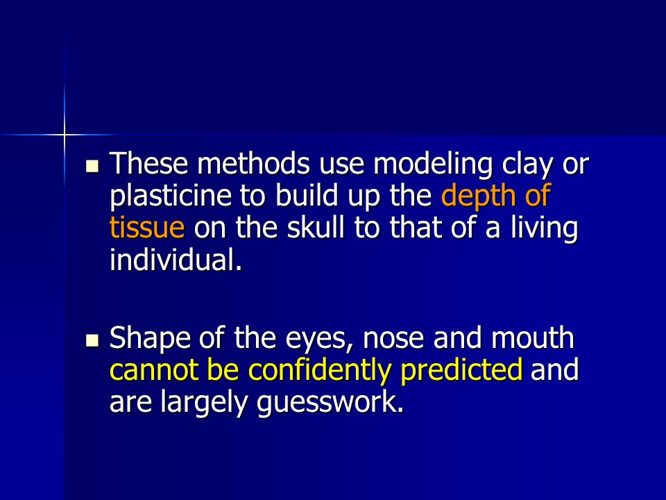 These methods use modeling clay or plasticine to build up the depth of tissue on the skull to that of a living individual.
