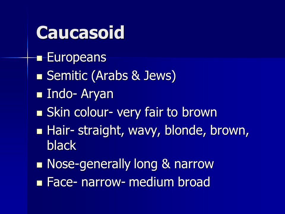 Caucasoid Europeans Europeans Semitic (Arabs & Jews) Semitic (Arabs & Jews) Indo- Aryan Indo- Aryan Skin colour- very fair to brown Skin colour- very fair to brown Hair- straight, wavy, blonde, brown, black Hair- straight, wavy, blonde, brown, black Nose-generally long & narrow Nose-generally long & narrow Face- narrow- medium broad Face- narrow- medium broad