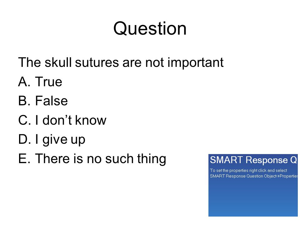 Question The skull sutures are not important A.True B.False C.I don't know D.I give up E.There is no such thing