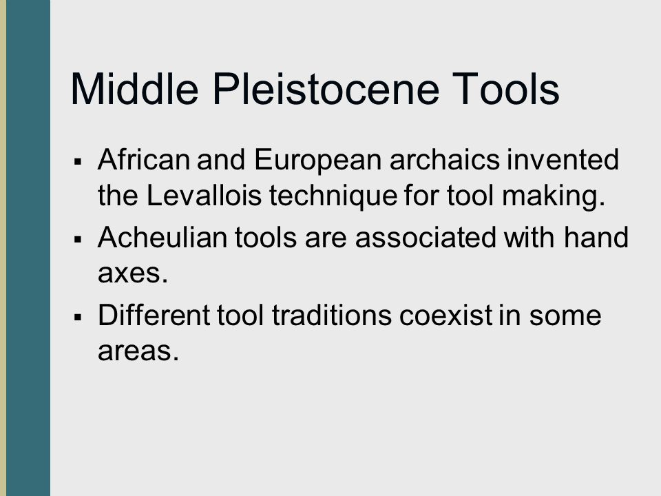 Middle Pleistocene Tools  African and European archaics invented the Levallois technique for tool making.  Acheulian tools are associated with hand