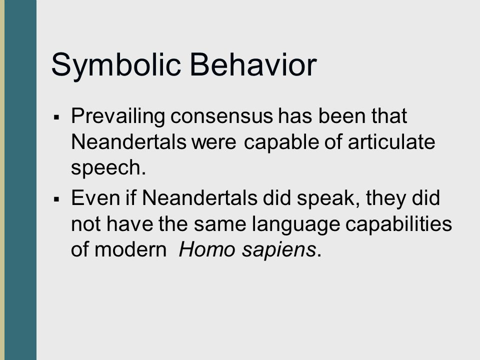 Symbolic Behavior  Prevailing consensus has been that Neandertals were capable of articulate speech.  Even if Neandertals did speak, they did not ha