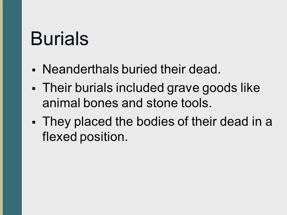 Burials  Neanderthals buried their dead.  Their burials included grave goods like animal bones and stone tools.  They placed the bodies of their de