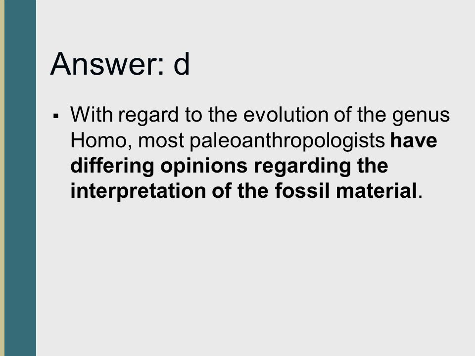 Answer: d  With regard to the evolution of the genus Homo, most paleoanthropologists have differing opinions regarding the interpretation of the foss
