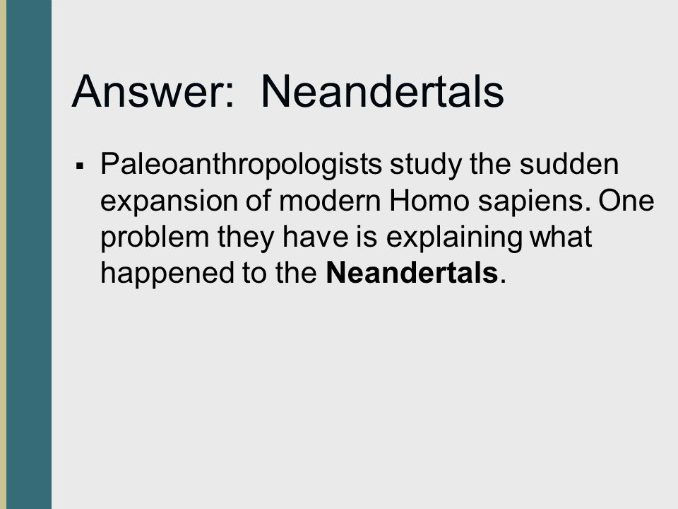 Answer: Neandertals  Paleoanthropologists study the sudden expansion of modern Homo sapiens. One problem they have is explaining what happened to the