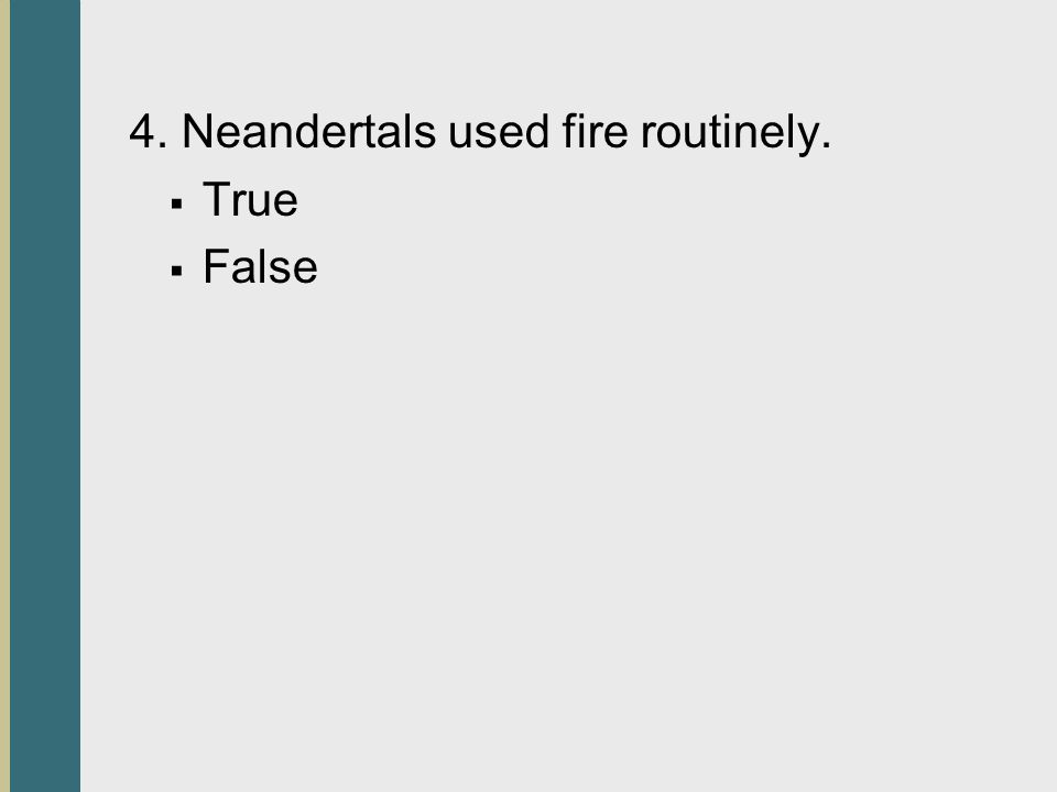 4. Neandertals used fire routinely.  True  False