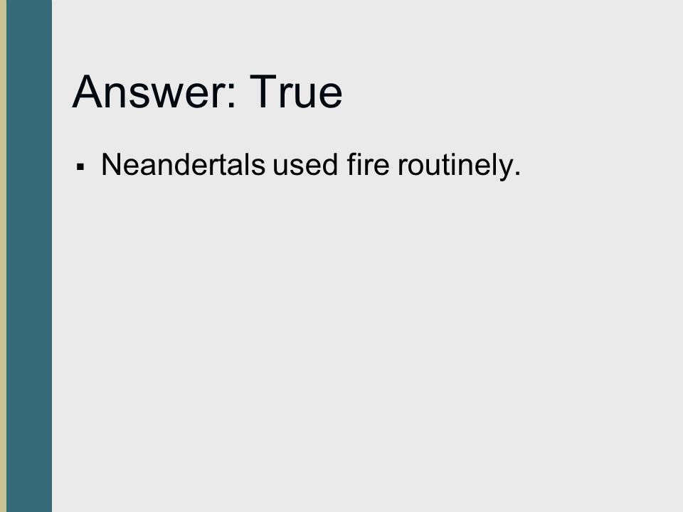 Answer: True  Neandertals used fire routinely.