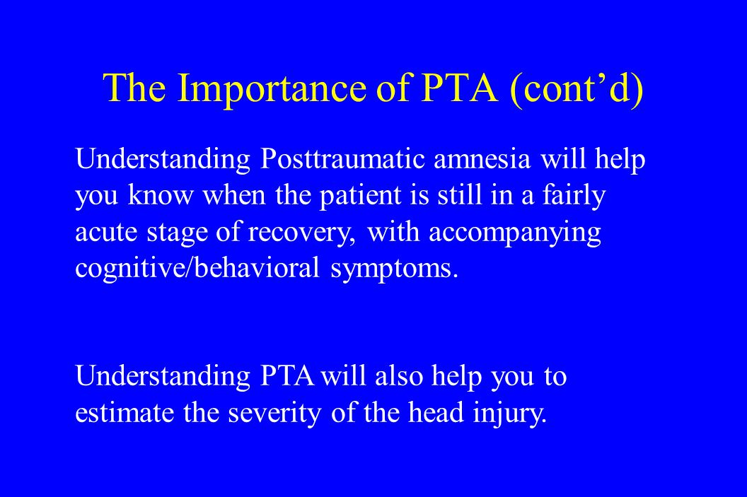 Understanding Posttraumatic amnesia will help you know when the patient is still in a fairly acute stage of recovery, with accompanying cognitive/behavioral symptoms.