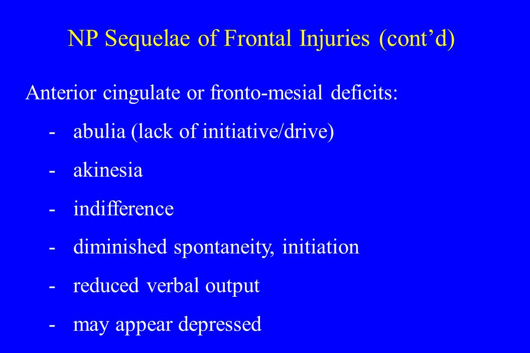 NP Sequelae of Frontal Injuries (cont'd) Anterior cingulate or fronto-mesial deficits: -abulia (lack of initiative/drive) -akinesia -indifference -diminished spontaneity, initiation -reduced verbal output -may appear depressed