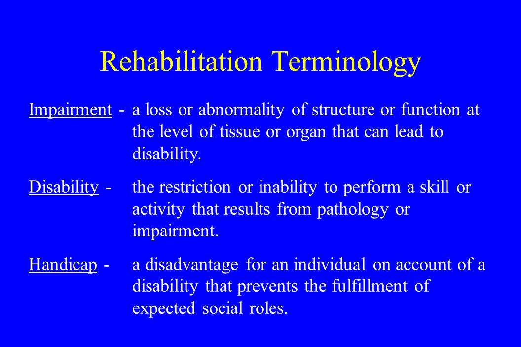 Rehabilitation Terminology Impairment -a loss or abnormality of structure or function at the level of tissue or organ that can lead to disability.