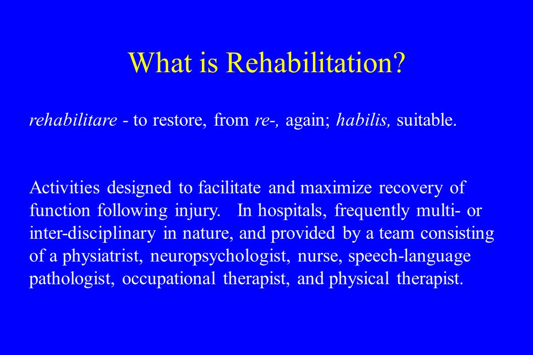 What is Rehabilitation. rehabilitare - to restore, from re-, again; habilis, suitable.