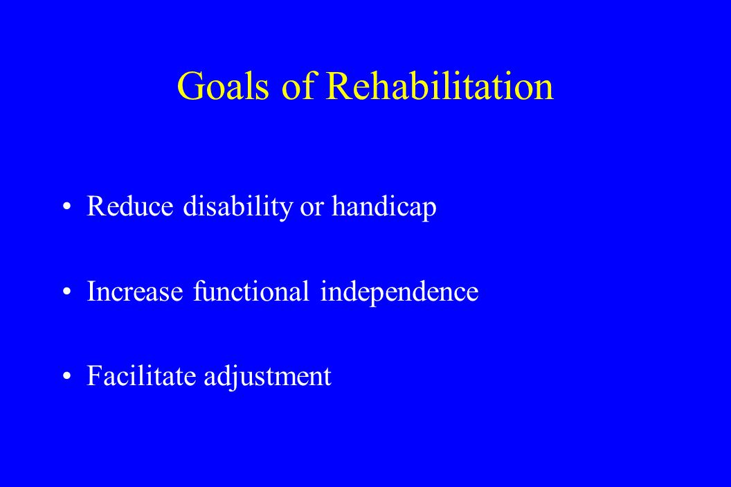 Goals of Rehabilitation Reduce disability or handicap Increase functional independence Facilitate adjustment
