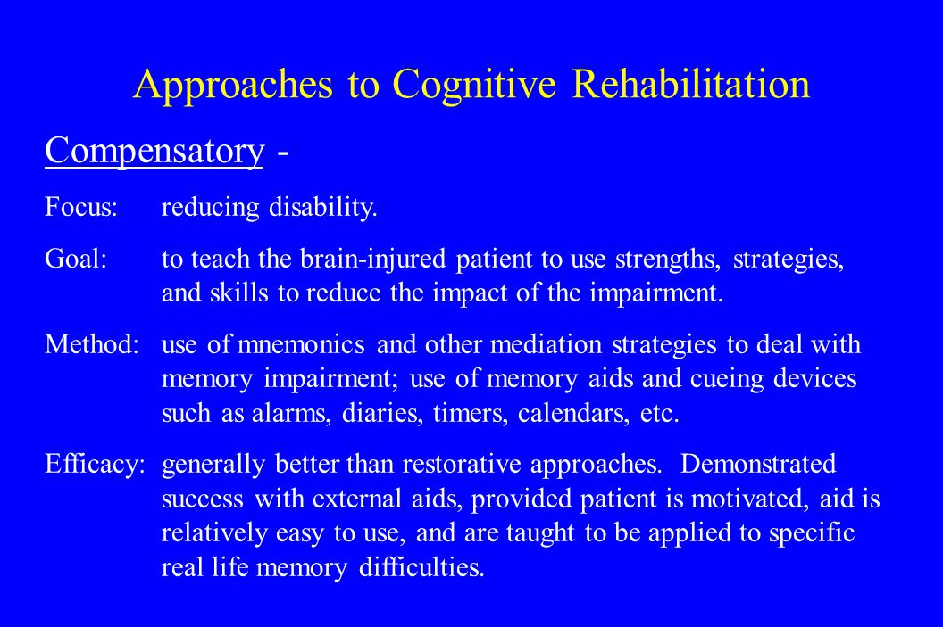 Approaches to Cognitive Rehabilitation Compensatory - Focus: reducing disability.