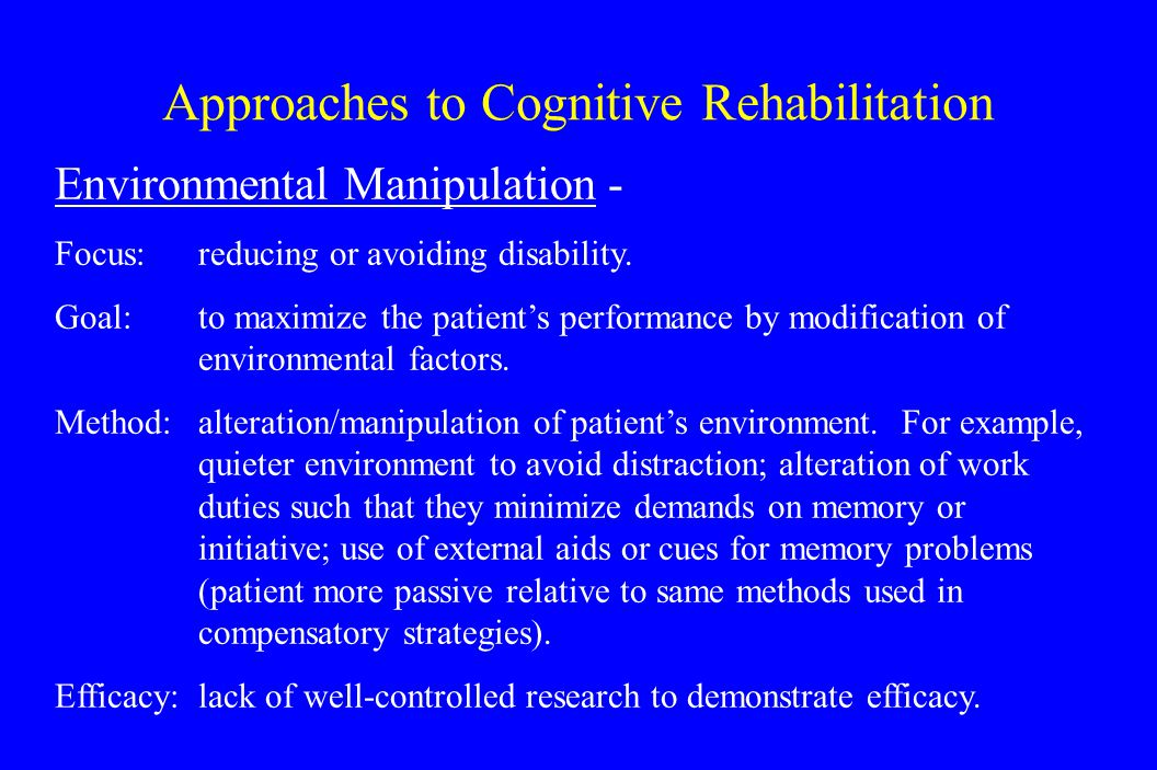 Approaches to Cognitive Rehabilitation Environmental Manipulation - Focus: reducing or avoiding disability.