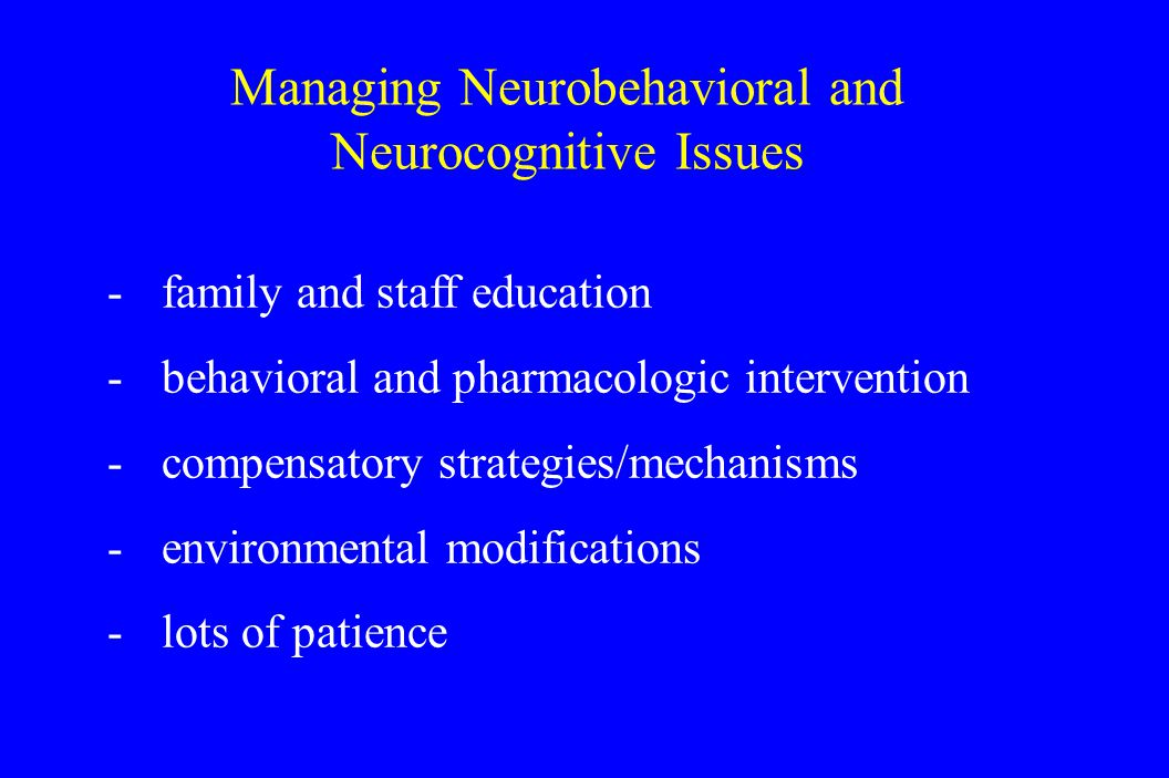 Managing Neurobehavioral and Neurocognitive Issues -family and staff education -behavioral and pharmacologic intervention -compensatory strategies/mechanisms -environmental modifications -lots of patience