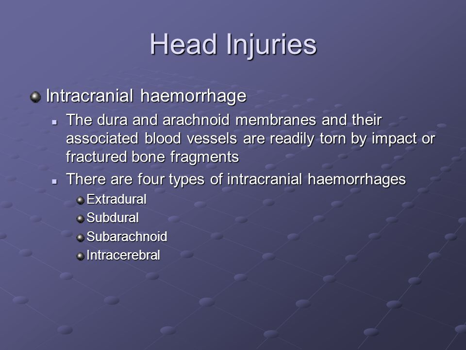 Head Injuries Intracranial haemorrhage The dura and arachnoid membranes and their associated blood vessels are readily torn by impact or fractured bone fragments The dura and arachnoid membranes and their associated blood vessels are readily torn by impact or fractured bone fragments There are four types of intracranial haemorrhages There are four types of intracranial haemorrhagesExtraduralSubduralSubarachnoidIntracerebral