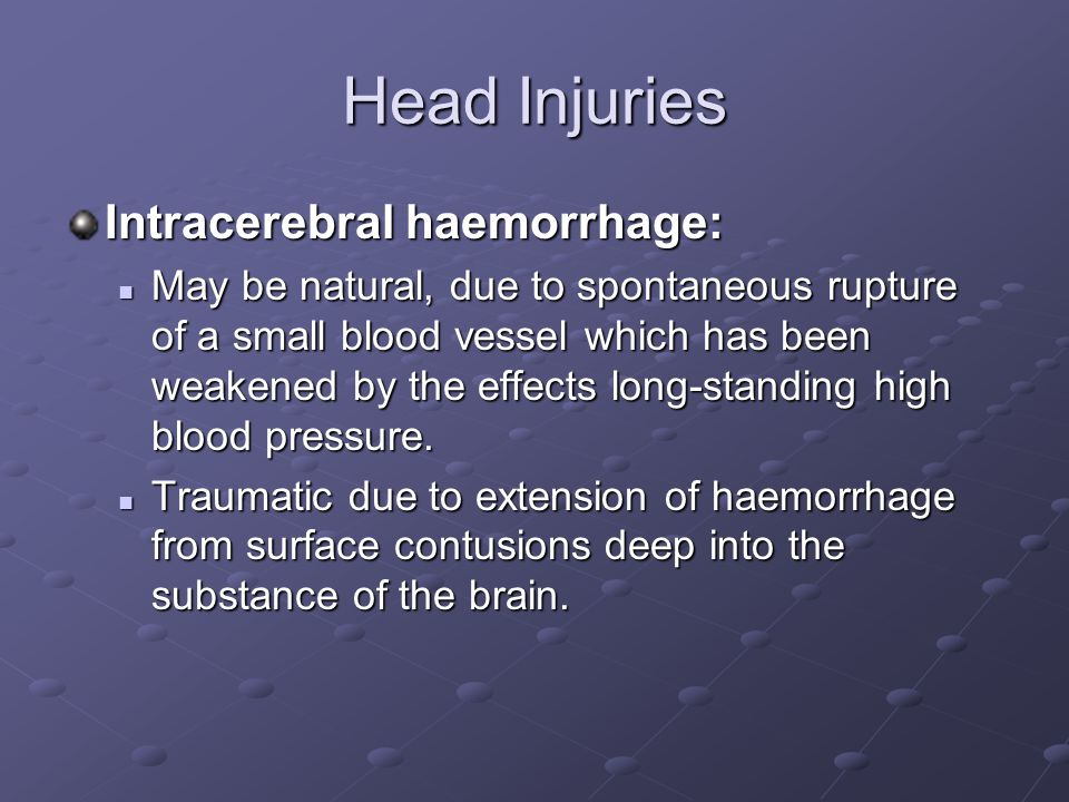 Head Injuries Intracerebral haemorrhage: May be natural, due to spontaneous rupture of a small blood vessel which has been weakened by the effects long-standing high blood pressure.