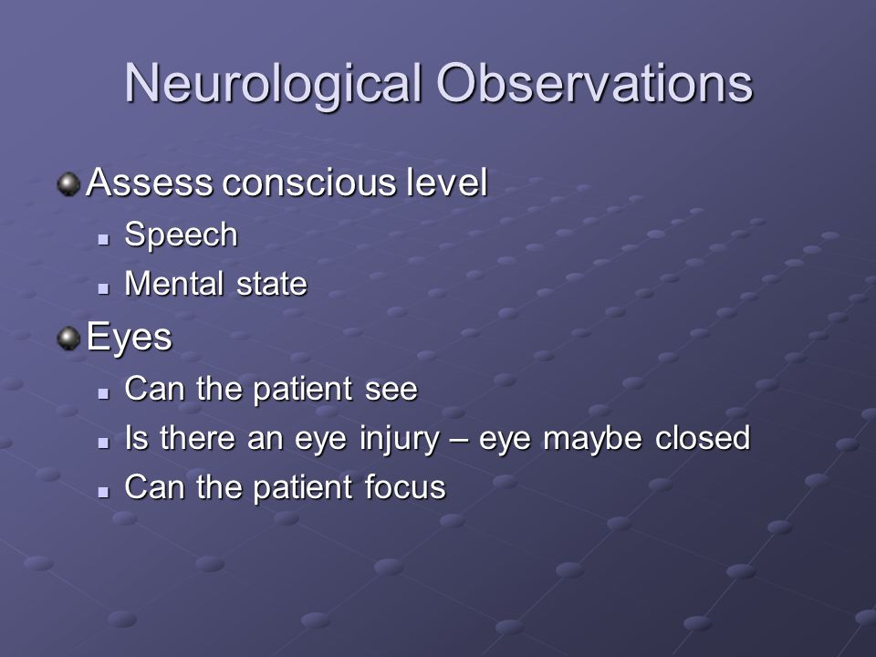 Neurological Observations Assess conscious level Speech Speech Mental state Mental stateEyes Can the patient see Can the patient see Is there an eye injury – eye maybe closed Is there an eye injury – eye maybe closed Can the patient focus Can the patient focus