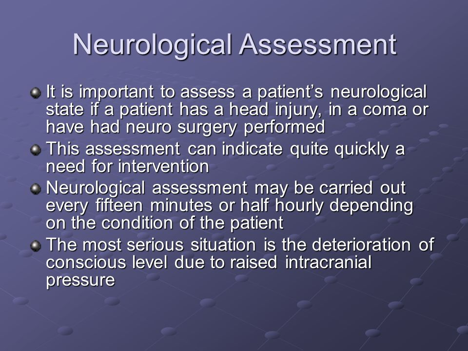 Neurological Assessment It is important to assess a patient's neurological state if a patient has a head injury, in a coma or have had neuro surgery performed This assessment can indicate quite quickly a need for intervention Neurological assessment may be carried out every fifteen minutes or half hourly depending on the condition of the patient The most serious situation is the deterioration of conscious level due to raised intracranial pressure