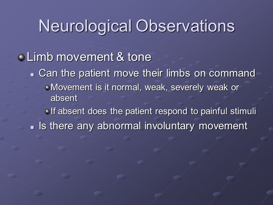 Neurological Observations Limb movement & tone Can the patient move their limbs on command Can the patient move their limbs on command Movement is it normal, weak, severely weak or absent If absent does the patient respond to painful stimuli Is there any abnormal involuntary movement Is there any abnormal involuntary movement