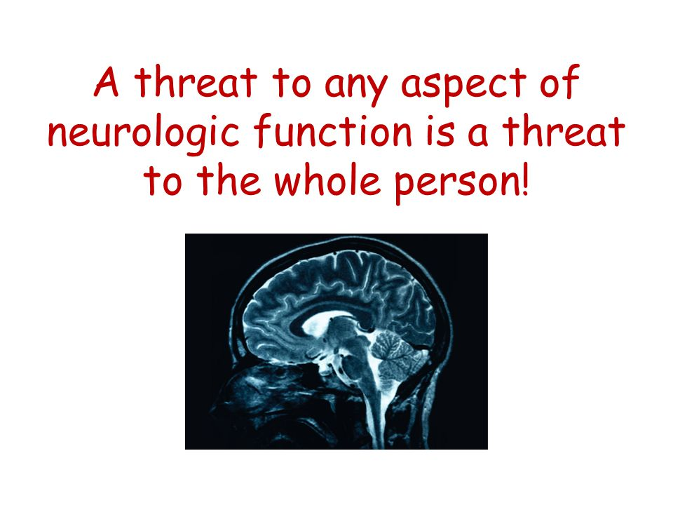 A threat to any aspect of neurologic function is a threat to the whole person!