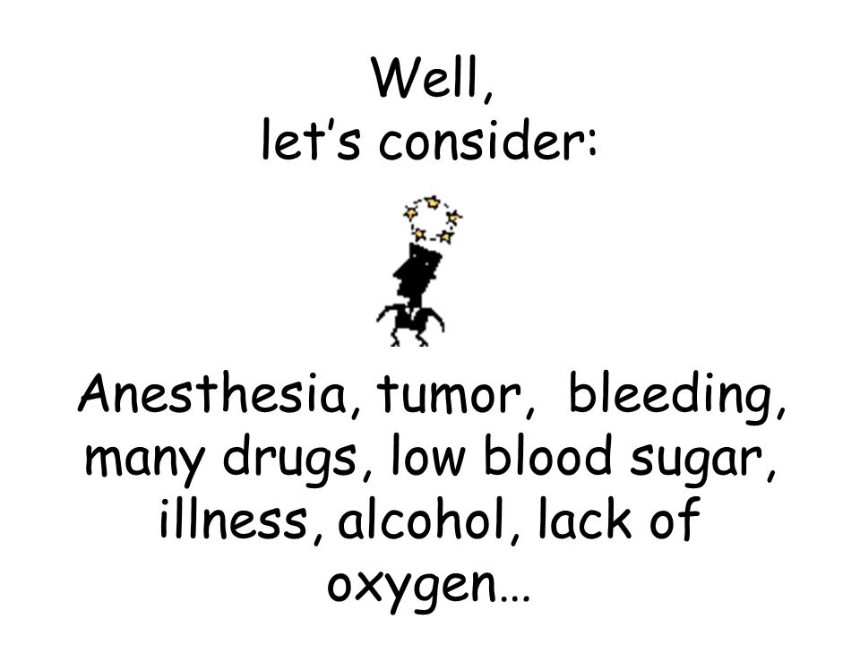 Well, let's consider: Anesthesia, tumor, bleeding, many drugs, low blood sugar, illness, alcohol, lack of oxygen…