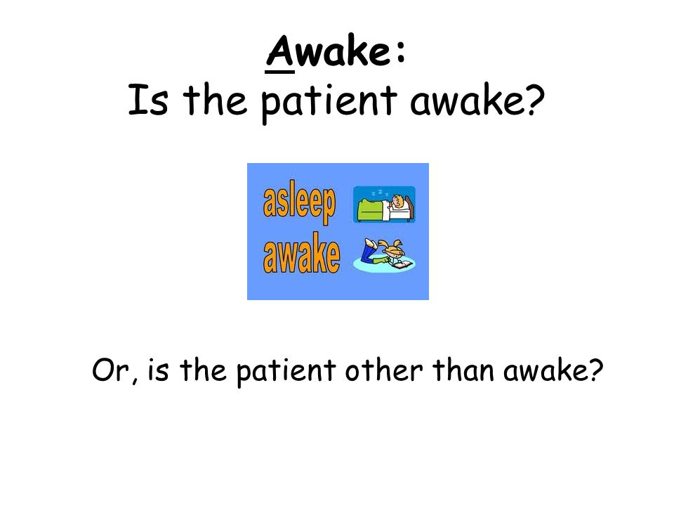 Awake: Is the patient awake Or, is the patient other than awake