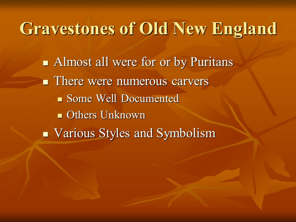 Gravestones of Old New England Almost all were for or by Puritans Almost all were for or by Puritans There were numerous carvers There were numerous c
