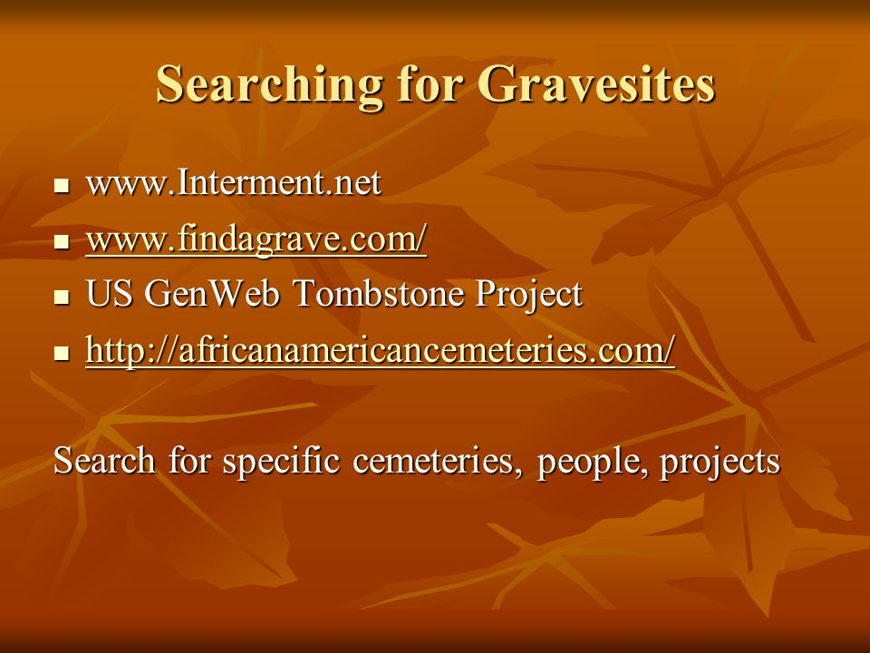 Searching for Gravesites www.Interment.net www.Interment.net www.findagrave.com/ www.findagrave.com/ www.findagrave.com/ US GenWeb Tombstone Project U