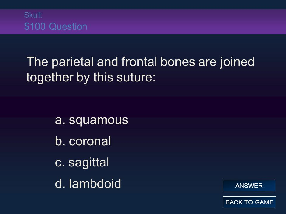 Skull: $100 Question The parietal and frontal bones are joined together by this suture: a.